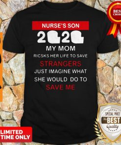 Nurse's Son 2020 My Mom Risks Her Life To Save Strangers Just Imagine What She Would Do To Save Me Shirt