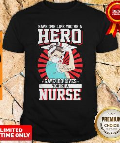 Save One Life You're A Hero Save 100 Lives You're A Nurse Shirt