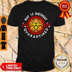 Official May 13 Birthday 2020 Quarantined Shit Got Real Shirt