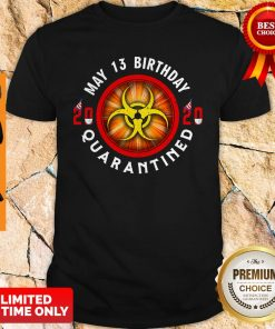 Official May 13 Birthday 2020 Quarantined Shit Got Real Shirt