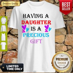 Official Having A Daughter Is A Precious Gift Shirt