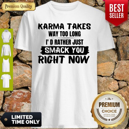Karma Takes Way Too Long I'd Rather Just Smack You Right Now Shirt
