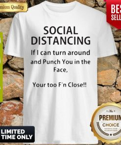 Social Distancing If I Can Turn Around And Punch You In The Face Your Too F'n Close Shirt
