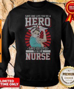 Save One Life You're A Hero Save 100 Lives You're A Nurse Sweatshirt