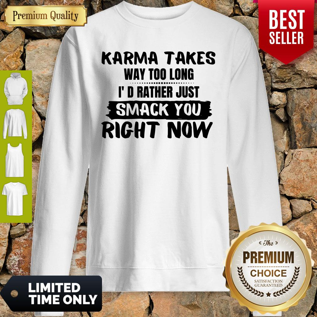 Karma Takes Way Too Long I'd Rather Just Smack You Right Now Sweatshirt