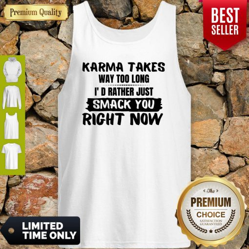Karma Takes Way Too Long I'd Rather Just Smack You Right Now Tank Top