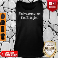 Official Underestimate Me Thatll Be Fun Black Tank Top