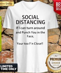 Social Distancing If I Can Turn Around And Punch You In The Face Your Too F'n Close V-neck