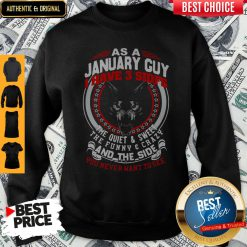 As A January Guy I Have 3 Sides The Quiet And Sweet The Funny And Crazy And The Side You Never Want To See Sweatshirt