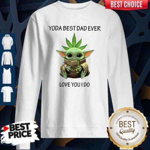 Nice Weed Baby Yoda Best Dad Ever Love You I Do Sweatshirt