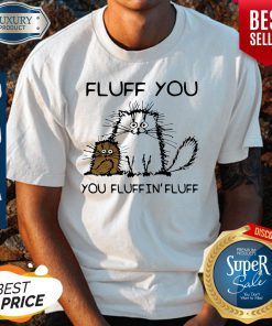 Premium Fluff You You Fluffin'fluff Funny Cats Shirt