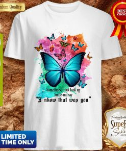 Top Sometimes I Just Look Up Smile And Say I Know That Was You Butterfly Shirt