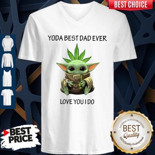 Nice Weed Baby Yoda Best Dad Ever Love You I Do V-neck