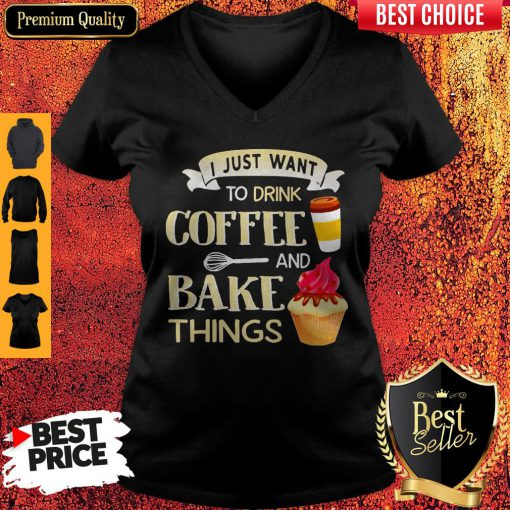 Funny I Just Want To Drink Coffee And Bake Things V-neck