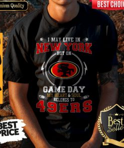 Funny I May Live In New York But On Game Day My Heart Soul Belongs To 49ERS Shirt