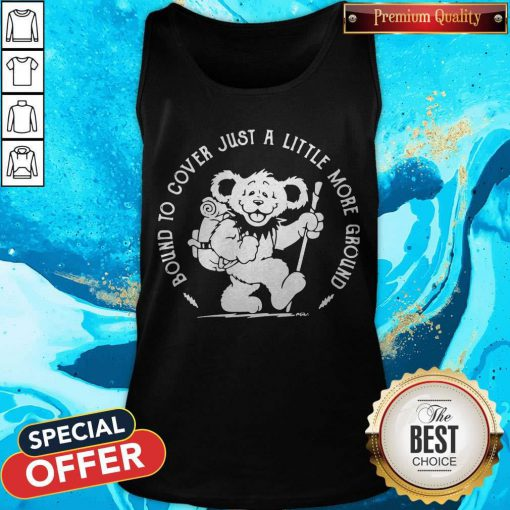 Bear Bound Cover Just A Little More Ground Tank- Top