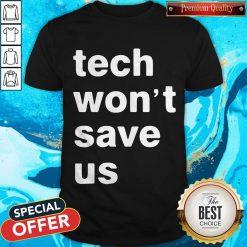 Good Tech Won't Save Us Shirt