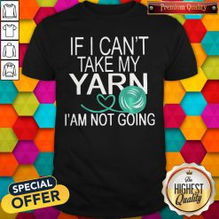 Nice If I Cant Take My Yarn Im Not Going Shirt