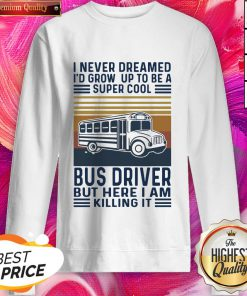 I Never Dreamed I'd Grow Up To Be A Super Cool Bus Driver But Here I Am Killing It Vintage Sweatshirt