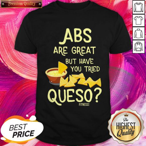 Perfect Abs Are Great But Have You Tried Queso Shirt