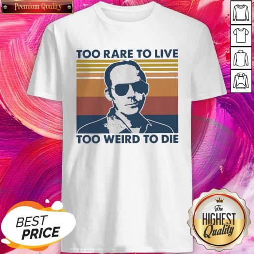 Wonderful Too Rare To Live Too Weird To Die Vintage Shirt