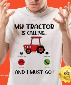 Great My Tractor Is Calling And I Must Go Shirt