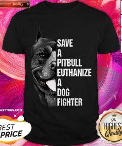 Hot Save A Pitbull Euthanize A Dog Fighter Shirt
