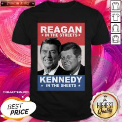 Top Reagan In The Streets And Kennedy In The Sheets Shirt