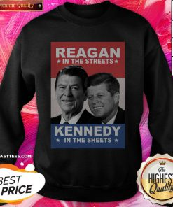 Top Reagan In The Streets And Kennedy In The Sheets Sweatshirt