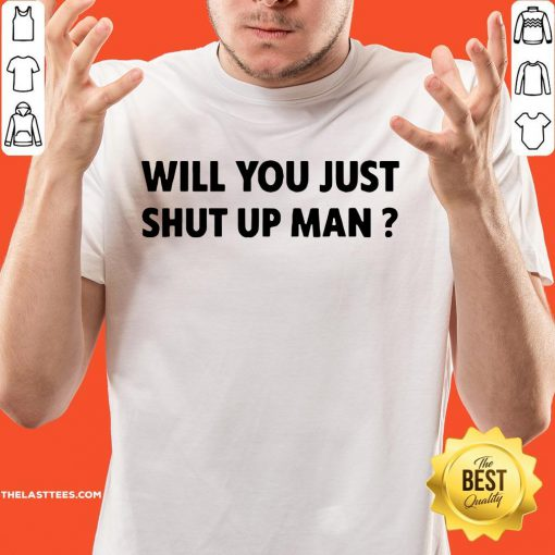 Wonderful Will You Just Shut Up Man Shirt