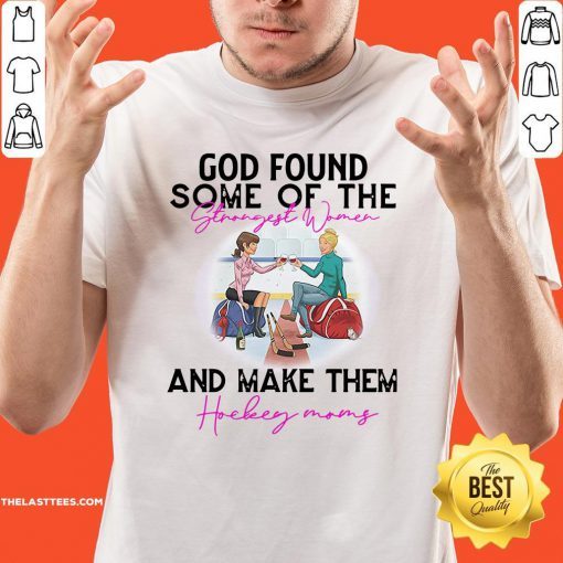 Hot God Found Some Of The Strength Women And Make Them Hockey Mom Shirt - Design By Thelasttees.com