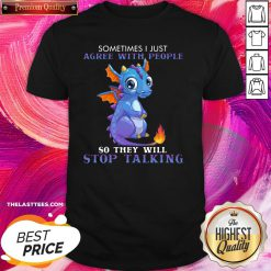 Perfect Dragon Sometimes I Just Agree With People So They Will Stop Talking Shirt - Design By Thelasttees.com