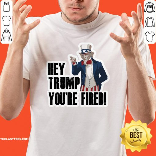Perfect Hey Trump You're Fired Uncle Sam America Election Shirt - Design By Thelasttees.com