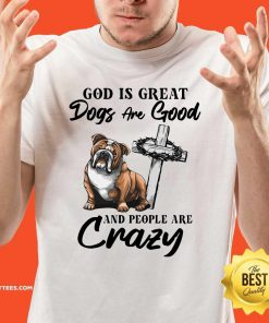 Bulldog God Is Great Dogs Are Good And People Are Crazy Shirt - Design By Thelasttees.com