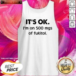 Awesome It's Ok I'm On 500 Mgs Of Fukitol Tank Top