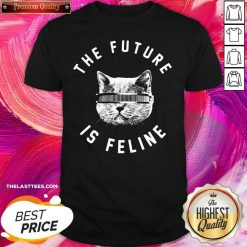 The Future Is Feline Cat Funny Shirt - Design By Thelasttees.com