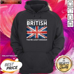 Premium England Flag If You're Lucky Enough To Be British You're Lucky Enough Hoodie