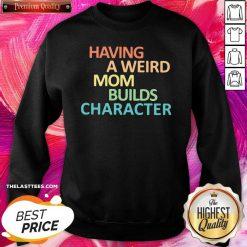 Premium Having A Weird Mom Builds Character SweatShirt