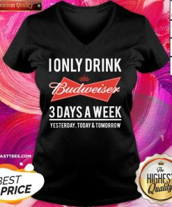 Top I Only Drink Budweiser 3 Days A Week Yesterday Today And Tomorrow V-neck