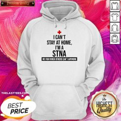 Excellent I Cant Stay At Home Im A STNA Nurse Hoodie