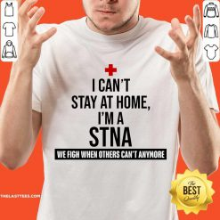 Excellent I Cant Stay At Home Im A STNA Nurse Shirt