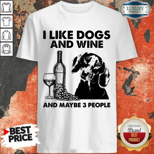Funny I Like Dachshund And Wine And Maybe 3 People Shirt