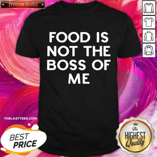 Good Food Is Not The Boss Of Me Shirt