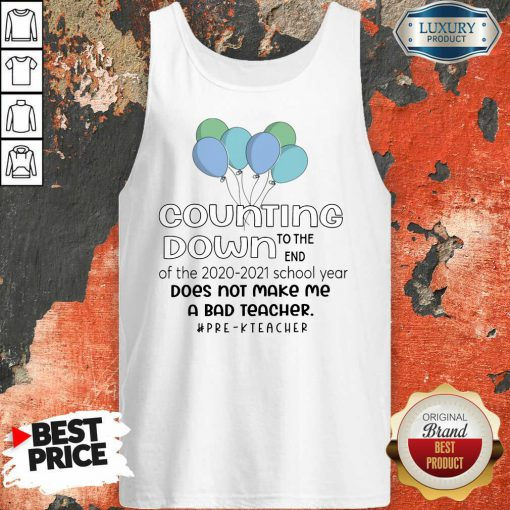 Balloon Countdown Down To The End Of The School Year Does Not Make Me A Bad Teacher Pre K Teacher Tank-Top