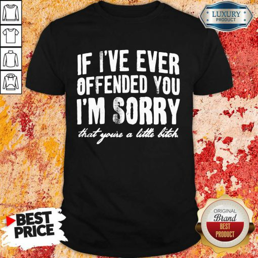 If I've Ever Offended You I'm Sorry That You're A Little Bitch Shirt