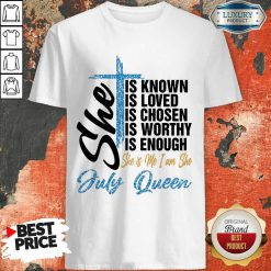 July Queen She Is Known Loved Chosen Shirt