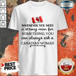 Whenever You Need A Strong Man For Something You Can Always Ask A Canadian Woman Shirt