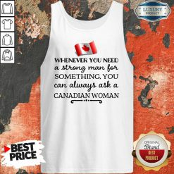 Whenever You Need A Strong Man For Something You Can Always Ask A Canadian Woman Tank-Top